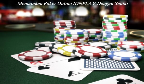 Memainkan Poker Online IDNPLAY Dengan Santai